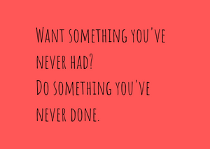 Want something you've never had? Do something you've never done.  Quote