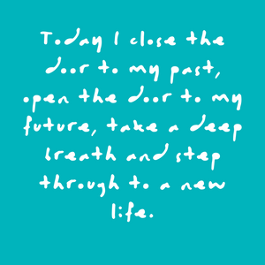 Today I close the door to my past, open the door to my future, take a deep breath and step through to a new life. Quote
