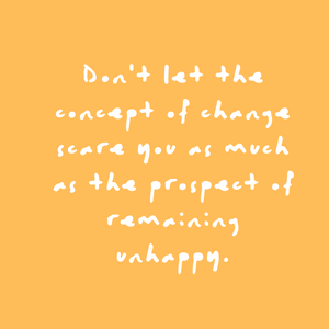 Don't let the concept of change scare you as much as the prospect of remaining unhappy. Quote
