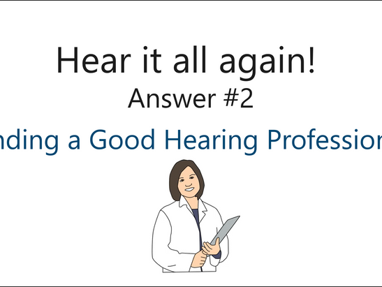 Hear it all again!  Question 2: How do I find a good Hearing Professional?