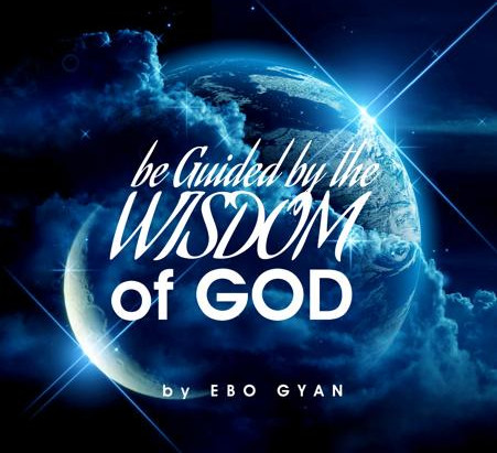 BE GUIDED BY THE WISDOM OF GOD   EBO GYAN
