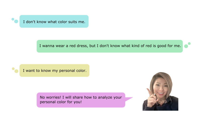 What is my personal color? I don't know what color suits me. I wanna wear a red dress, but I don't know what kind of red is good for me. I want to know my personal color. No worries! I will share how to analyze your personal color for you!