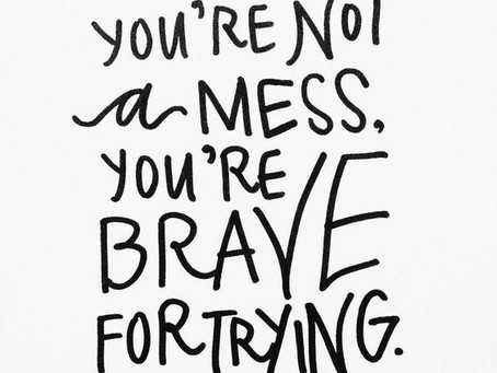 You're Not  A Mess, You're Brave For Trying!