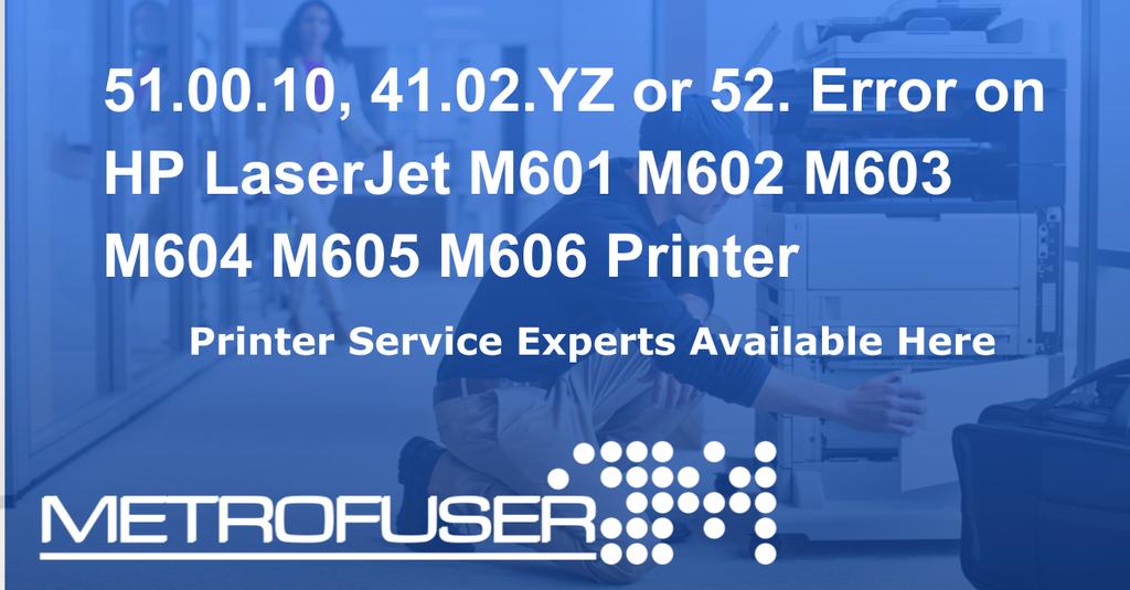 51 00 10, 41 02 YZ or 52  Error on HP LaserJet M601 M602