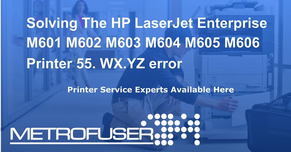 Solving The HP LaserJet Enterprise M601 M602 M603 M604 M605 M606 Printer 55. WX.YZ error