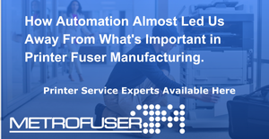 How Automation Almost Led Us Away From What's Important in Printer Fuser Manufacturing.