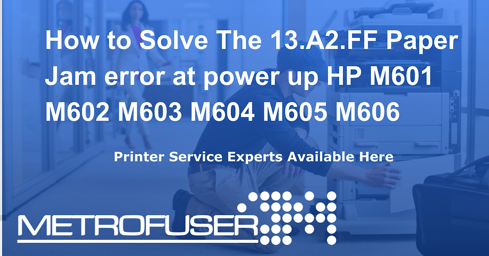 How to Solve The 13.A2.FF Paper Jam error at power up HP M601 M602 M603 M604 M605 M606