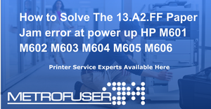 How to Solve The 13 A2 FF Paper Jam error at power up HP M601 M602