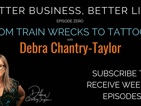 From train wrecks to tattoos with Debra Chantry-Taylor - Episode 0 of Better Business, Better Life!