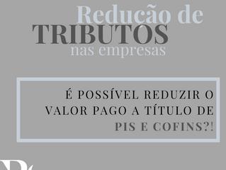 REDUÇÃO DO VALOR PAGO A TÍTULO DE PIS E COFINS