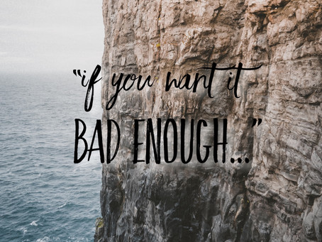 """""""If you want it bad enough..."""""""