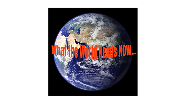 What the World Needs NOW...Apr 11.May 2.