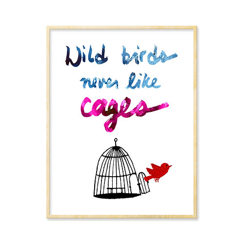 Wild Birds Never Like Cages - Print