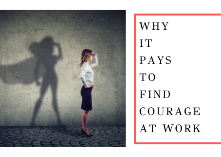 Why It Pays To Find Courage At Work