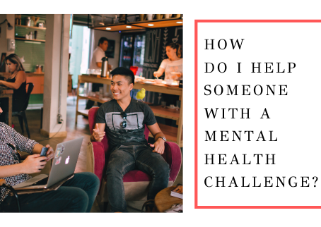 How Do I Help Someone With A Mental Health Challenge?