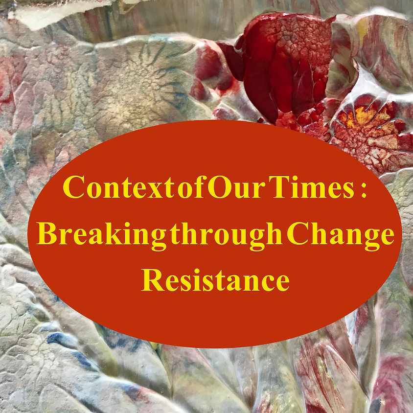 The Context of Our Times: Breaking Through Change Resistance