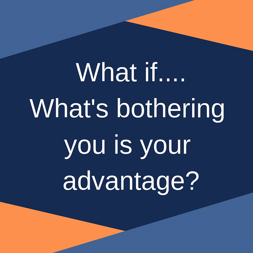 What if... What's Bothering You is Your Advantage?