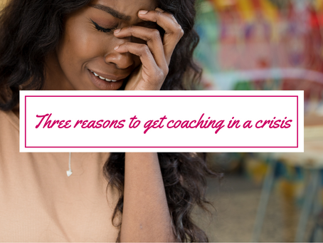 3 Reasons to get Coaching in a Crisis