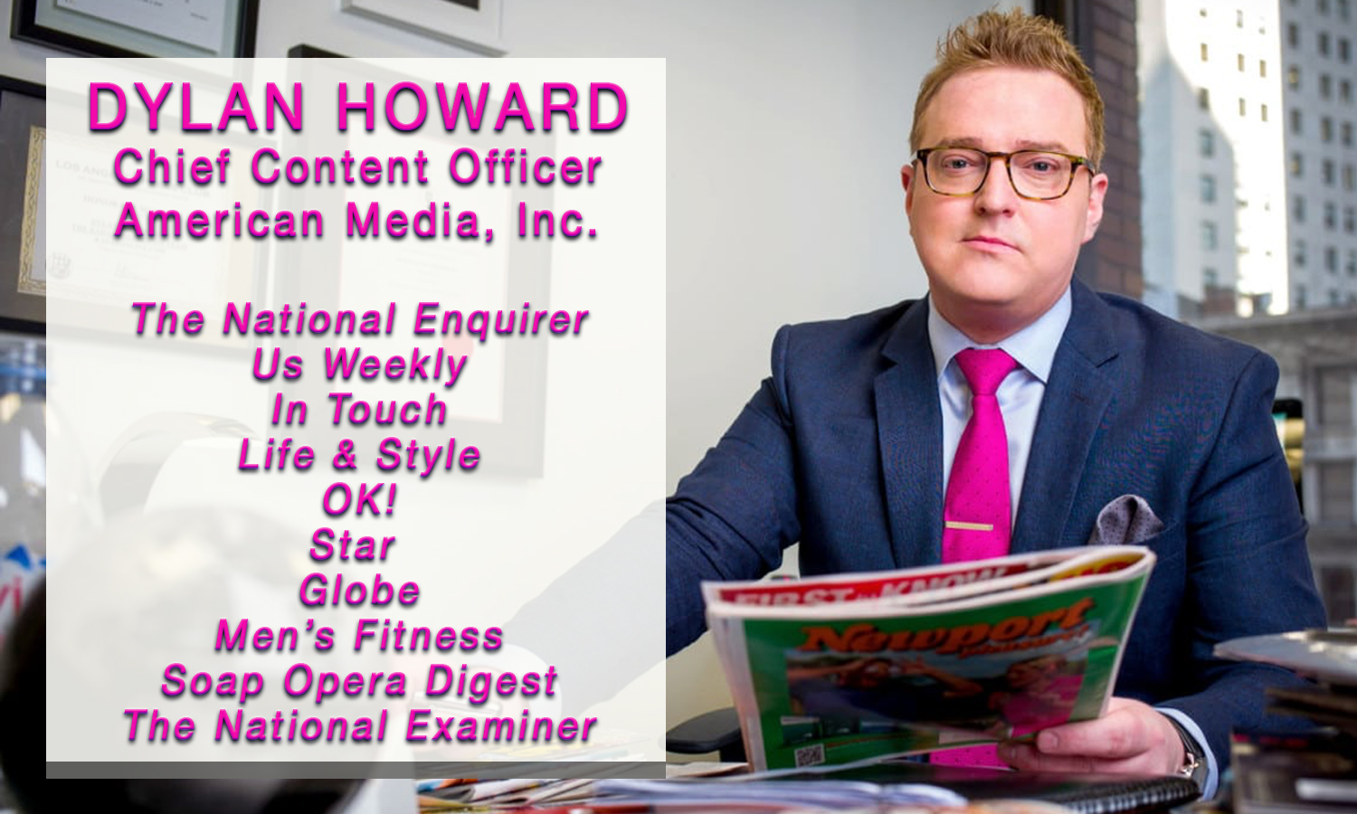 Dylan Howard, Chief Content Officer at American Media, Inc. -- Publisher of The National Enquirer, Us Weekly, In Touch, Life & Style, OK!, Star, Globe, Men's Fitness, Soap Opera Digest, and The National Examiner