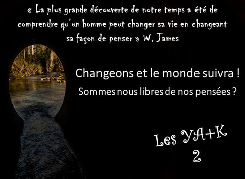 YA+K 2 - CHANGEONS ET LE MONDE SUIVRA !          SOMMES NOUS LIBRES DE NOS PENSÉES ?