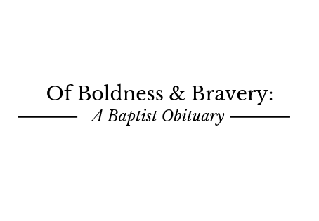 Of Boldness & Bravery: A Baptist Obituary