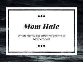 Mom Hate: When Moms Become Motherhood's Greatest Enemy