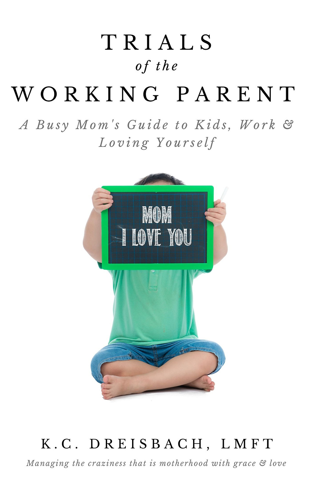 Trials of the Working Parent: A Busy Mom's Guide to Kids, Work & Loving Yourself