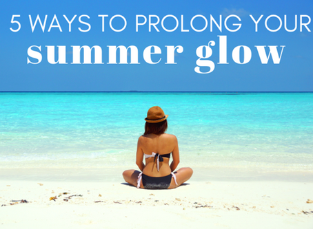 5 WAYS TO PROLONG YOUR SUMMER GLOW