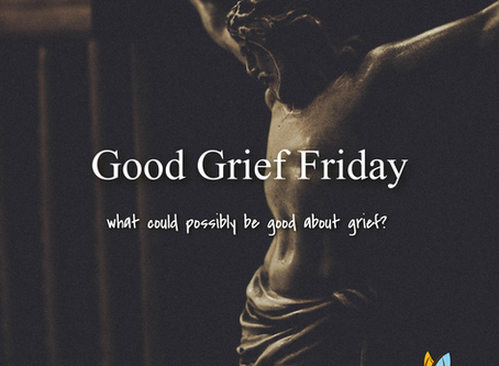 Good [Grief] Friday--What's Good About Grief?
