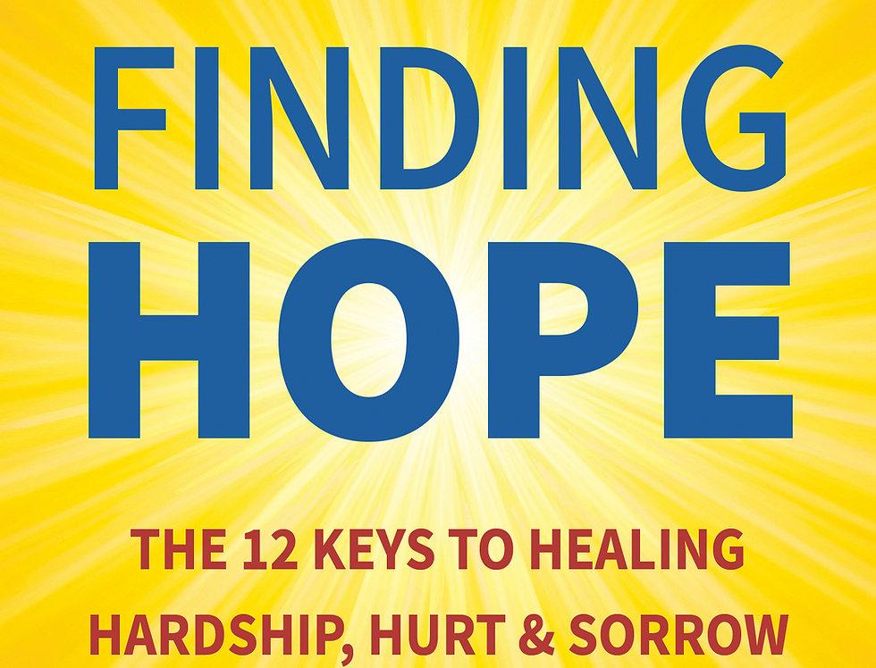 FINDING HOPE--The 12 Keys To Healing Hardship, Hurt & Sorrow