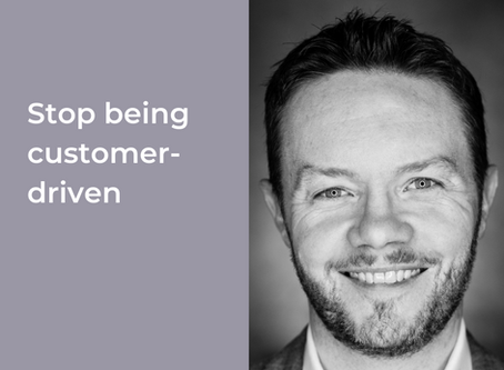 Stop being customer-driven
