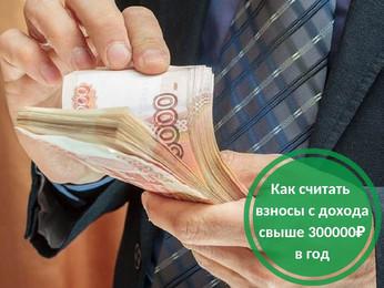 Как считать взносы с дохода выше 300 тысяч рублей в год