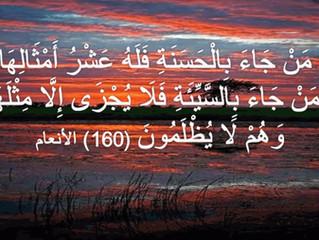 ( من جاء بالحسنة فله عشر أمثالها ومن جاء بالسيئة فلا يجزى إلا مثلها وهم لا يظلمون )