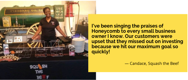 """Quote from owner Candace of Squash the Beef, """"I've been singing the praises of Honeycomb to every small business owner I know. Our customers were upset that they missed out on investing because we hit our maximum goal so quickly!"""""""