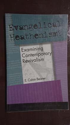 Evangelical Heathenism? Examining Contemporary Revivalism - E. Calvin Beisner