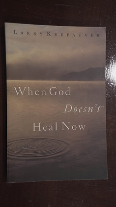 When God Doesnt Heal Now - Larry Keefauver