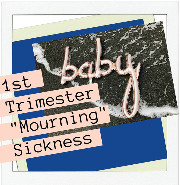 """1st TRIMESTER """"MOURNING"""" SICKNESS"""