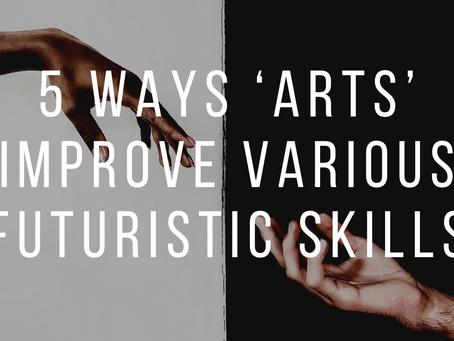 5 WAYS 'ARTS' IMPROVE VARIOUS FUTURISTIC SKILLS