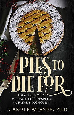 Pies To Die For: How to live a vibrant life despite a fatal diagnosis by Carole Weaver, PhD.