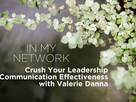 Valerie Danna Shares How You Can Crush Your Leadership Communication Effectiveness