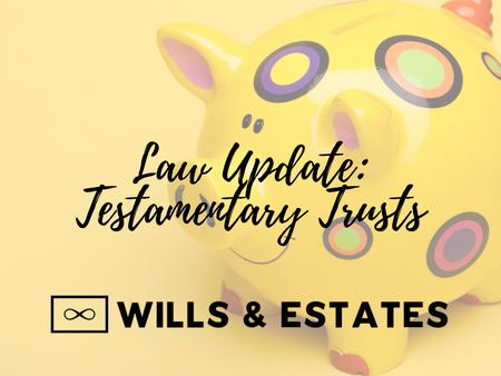 Law Update: Testamentary Trusts