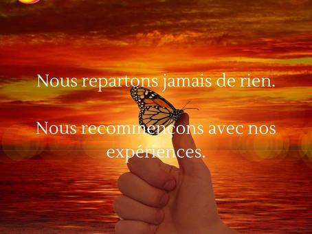 NOUS REPARTONS JAMAIS DE RIEN, NOUS REPARTONS AVEC NOS EXPÉRIENCES.