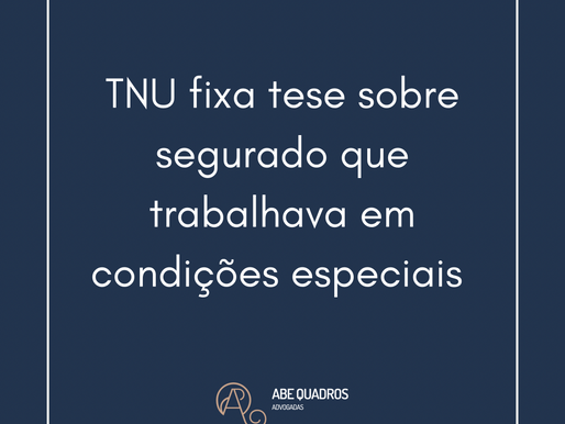 TNU fixa tese sobre segurado que trabalhava em condições especiais