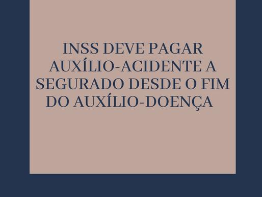 INSS DEVE PAGAR AUXÍLIO-ACIDENTE A SEGURADO DESDE O FIM DO AUXÍLIO-DOENÇA