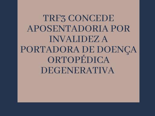 TRF3 CONCEDE APOSENTADORIA POR INVALIDEZ A PORTADORA DE DOENÇA ORTOPÉDICA DEGENERATIVA