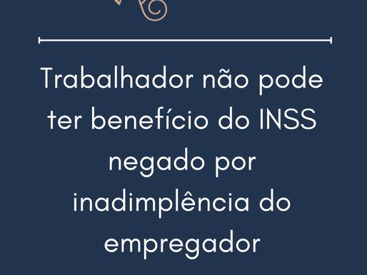Trabalhador não pode ter benefício do INSS negado por inadimplência do empregador