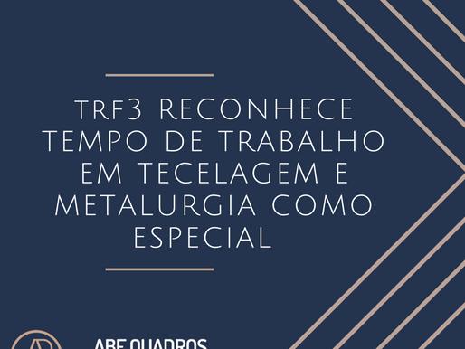 TRF3 RECONHECE TEMPO DE TRABALHO EM TECELAGEM E METALURGIA COMO ESPECIAL