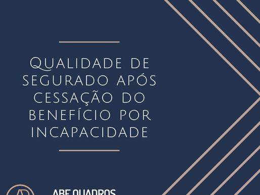QUALIDADE DE SEGURADO APÓS CESSAÇÃO DO BENEFÍCIO POR INCAPACIDADE