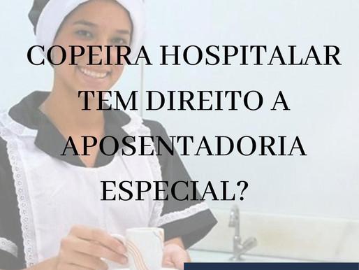 COPEIRA HOSPITALAR TEM DIREITO A APOSENTADORIA ESPECIAL?