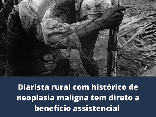 Diarista rural com histórico de neoplasia maligna tem direito a benefício assistencial